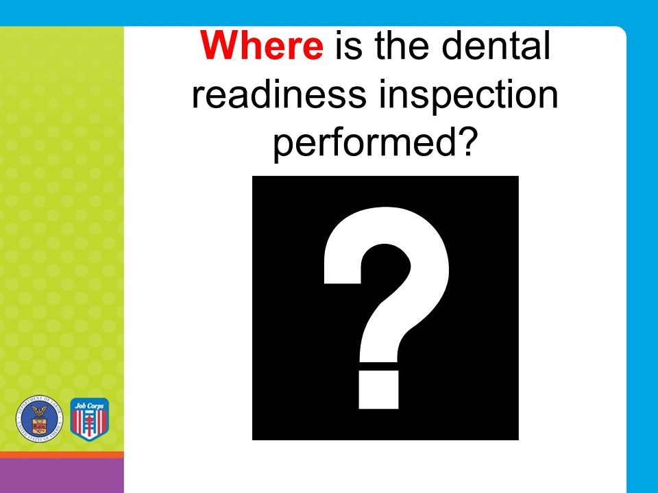 Where is the dental readiness inspection performed