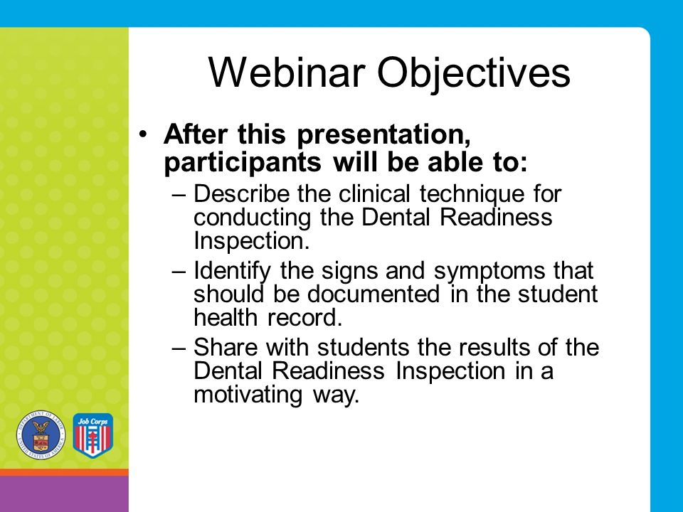 Webinar Objectives After this presentation, participants will be able to: –Describe the clinical technique for conducting the Dental Readiness Inspection.