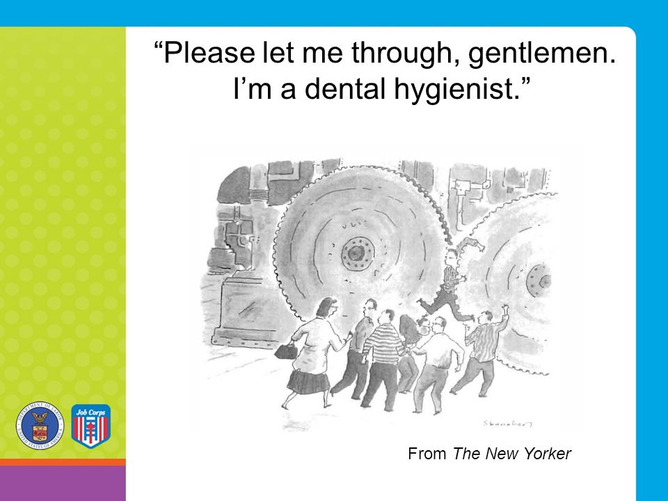 Please let me through, gentlemen. I'm a dental hygienist. From The New Yorker
