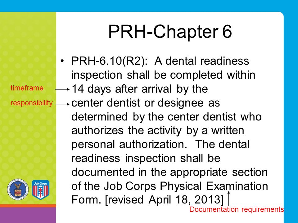 PRH-Chapter 6 PRH-6.10(R2): A dental readiness inspection shall be completed within 14 days after arrival by the center dentist or designee as determined by the center dentist who authorizes the activity by a written personal authorization.