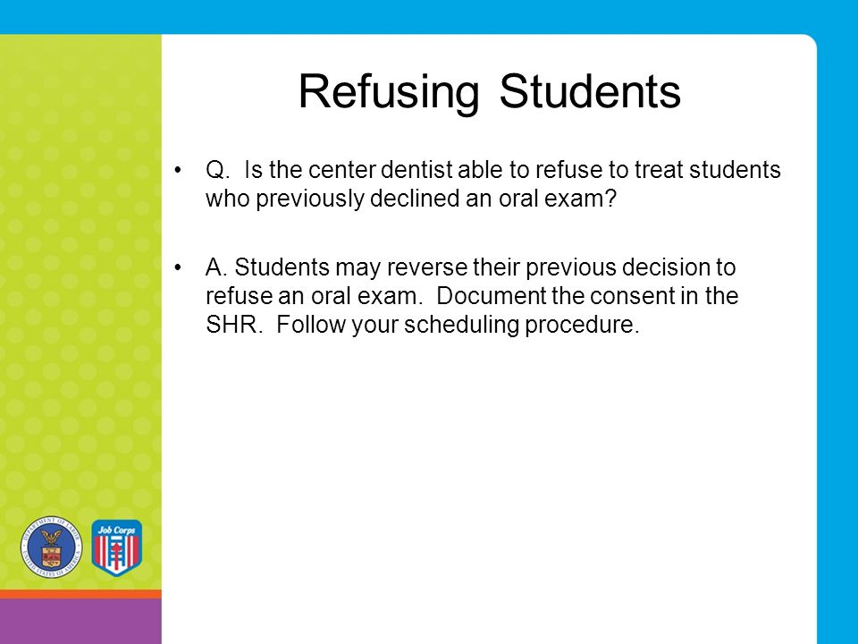 Refusing Students Q. Is the center dentist able to refuse to treat students who previously declined an oral exam? A. Students may reverse their previo