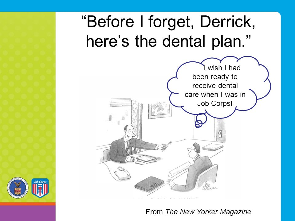 Before I forget, Derrick, here's the dental plan. I wish I had been ready to receive dental care when I was in Job Corps.