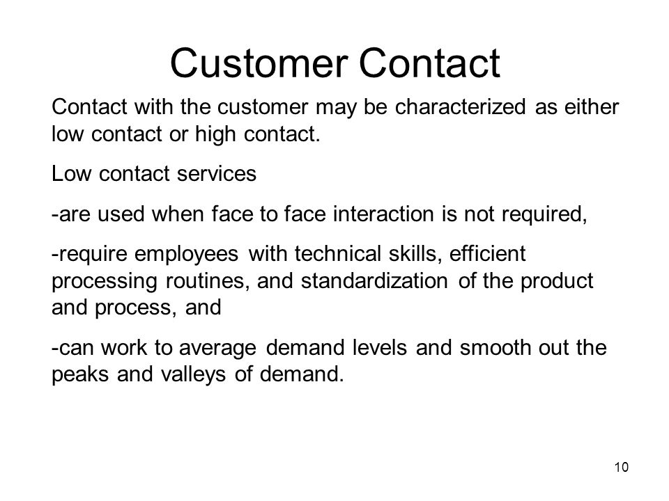 10 Customer Contact Contact with the customer may be characterized as either low contact or high contact. Low contact services -are used when face to