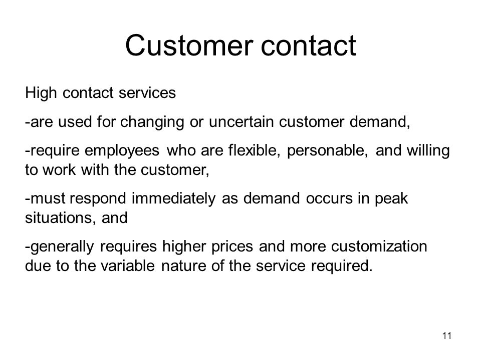 11 Customer contact High contact services -are used for changing or uncertain customer demand, -require employees who are flexible, personable, and willing to work with the customer, -must respond immediately as demand occurs in peak situations, and -generally requires higher prices and more customization due to the variable nature of the service required.