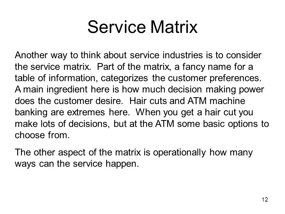 12 Service Matrix Another way to think about service industries is to consider the service matrix.