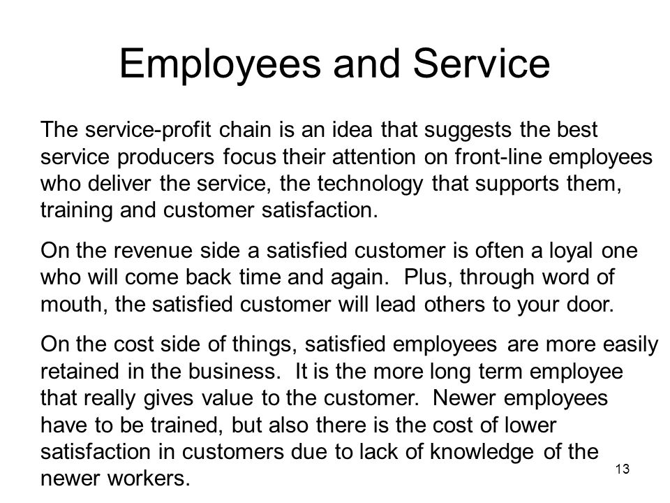 13 Employees and Service The service-profit chain is an idea that suggests the best service producers focus their attention on front-line employees who deliver the service, the technology that supports them, training and customer satisfaction.