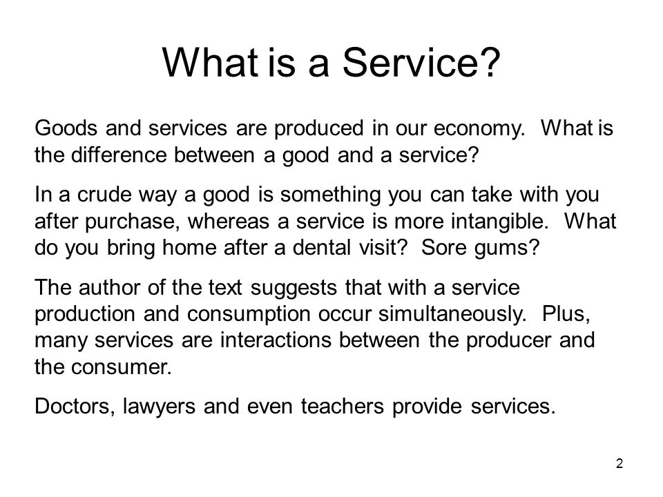 2 What is a Service? Goods and services are produced in our economy. What is the difference between a good and a service? In a crude way a good is som