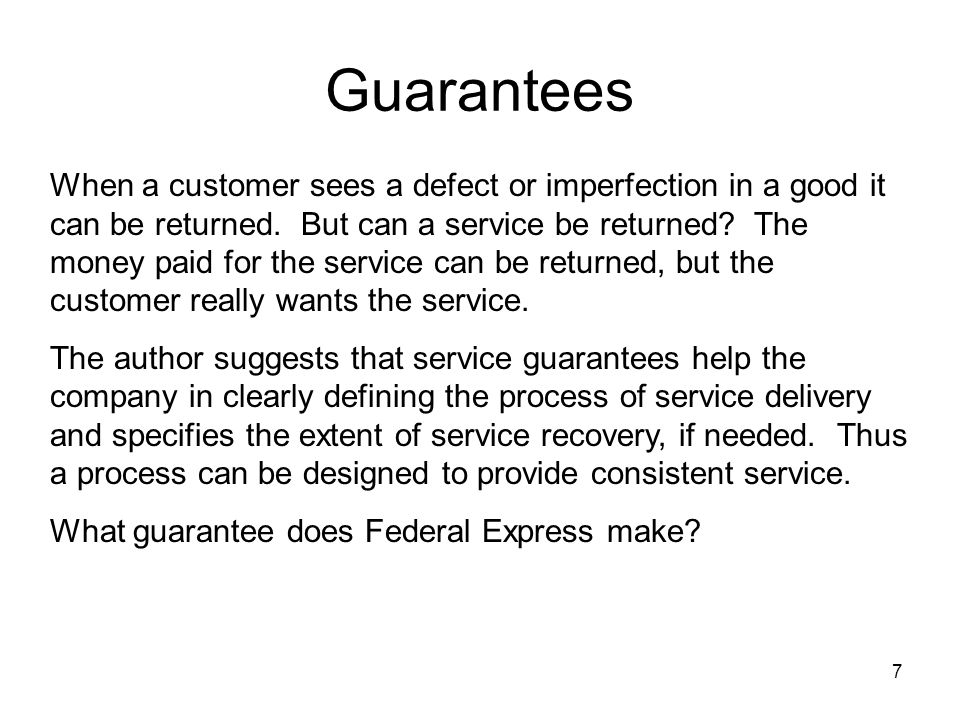 7 Guarantees When a customer sees a defect or imperfection in a good it can be returned. But can a service be returned? The money paid for the service