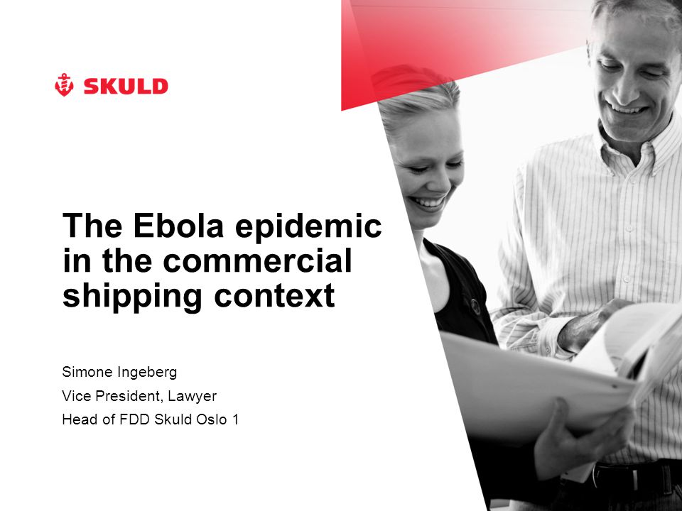 The Ebola epidemic in the commercial shipping context Simone Ingeberg Vice President, Lawyer Head of FDD Skuld Oslo 1