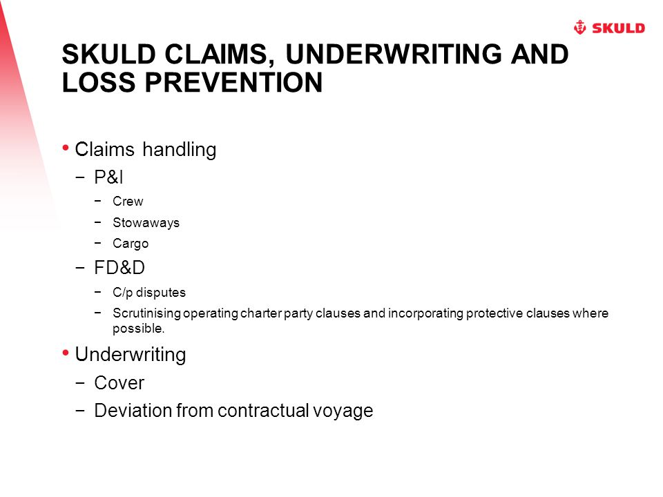 SKULD CLAIMS, UNDERWRITING AND LOSS PREVENTION Claims handling −P&I −Crew −Stowaways −Cargo −FD&D −C/p disputes −Scrutinising operating charter party clauses and incorporating protective clauses where possible.