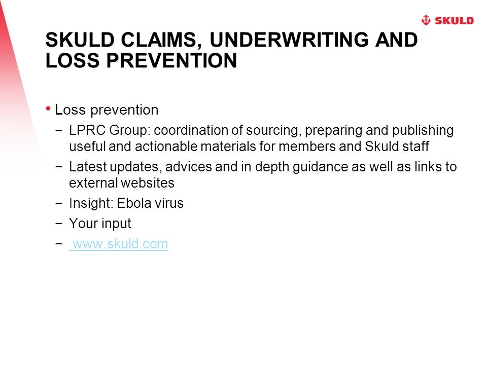 SKULD CLAIMS, UNDERWRITING AND LOSS PREVENTION Loss prevention −LPRC Group: coordination of sourcing, preparing and publishing useful and actionable materials for members and Skuld staff −Latest updates, advices and in depth guidance as well as links to external websites −Insight: Ebola virus −Your input − www.skuld.com www.skuld.com