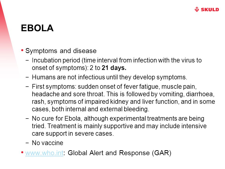 EBOLA Symptoms and disease −Incubation period (time interval from infection with the virus to onset of symptoms): 2 to 21 days. −Humans are not infect