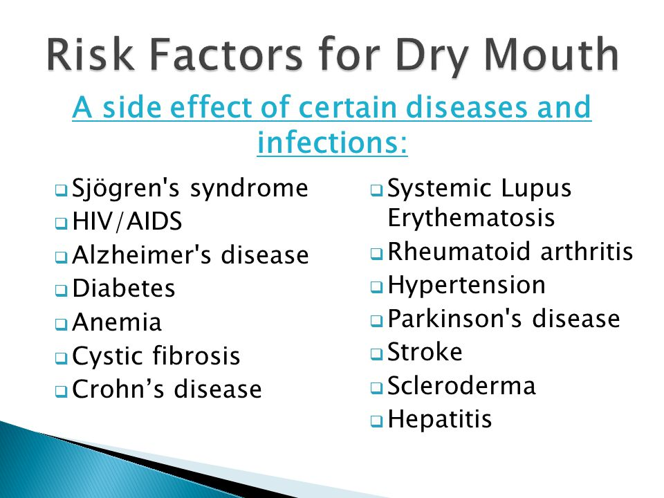  Sjögren s syndrome  HIV/AIDS  Alzheimer s disease  Diabetes  Anemia  Cystic fibrosis  Crohn's disease  Systemic Lupus Erythematosis  Rheumatoid arthritis  Hypertension  Parkinson s disease  Stroke  Scleroderma  Hepatitis Risk Factors for Dry Mouth A side effect of certain diseases and infections: