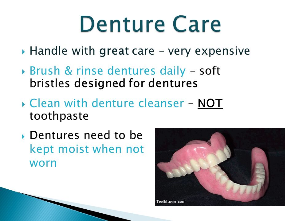  Handle with great care – very expensive  Brush & rinse dentures daily – soft bristles designed for dentures  Clean with denture cleanser – NOT too