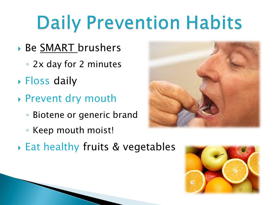  Be SMART brushers ◦ 2x day for 2 minutes  Floss daily  Prevent dry mouth ◦ Biotene or generic brand ◦ Keep mouth moist.