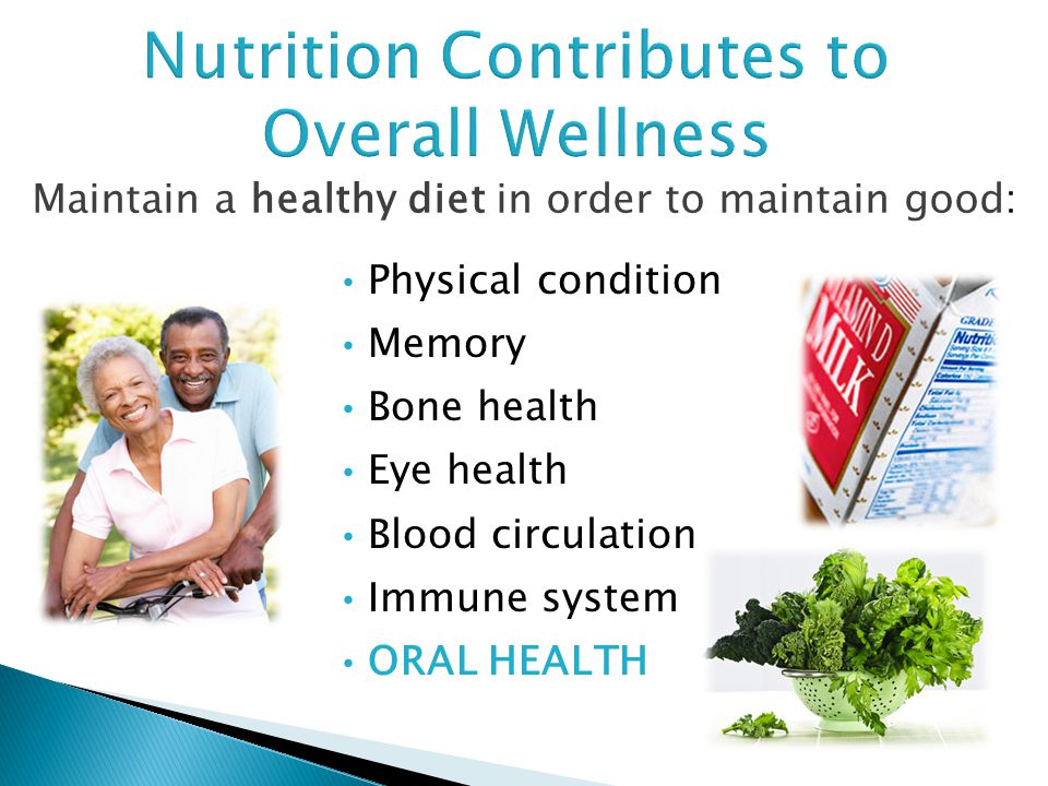 Maintain a healthy diet in order to maintain good: Nutrition Contributes to Overall Wellness Physical condition Memory Bone health Eye health Blood ci