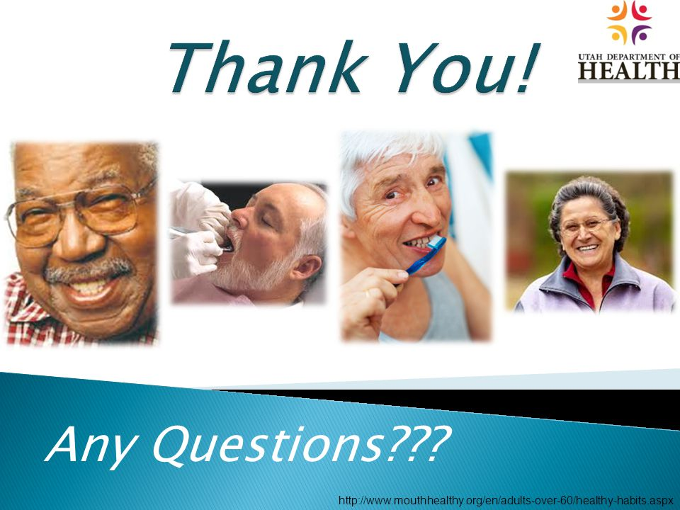 Any Questions??? http://www.mouthhealthy.org/en/adults-over-60/healthy-habits.aspx