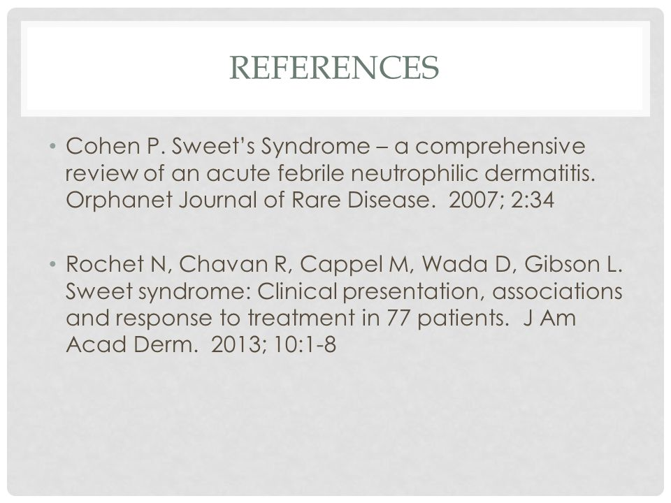 REFERENCES Cohen P. Sweet's Syndrome – a comprehensive review of an acute febrile neutrophilic dermatitis. Orphanet Journal of Rare Disease. 2007; 2:3
