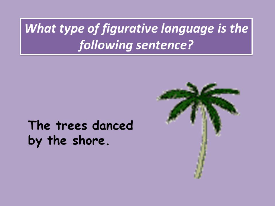 What type of figurative language is the following sentence The trees danced by the shore.