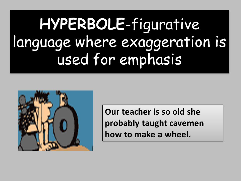 HYPERBOLE-figurative language where exaggeration is used for emphasis Our teacher is so old she probably taught cavemen how to make a wheel.
