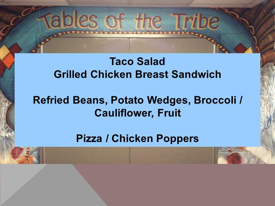 Taco Salad Grilled Chicken Breast Sandwich Refried Beans, Potato Wedges, Broccoli / Cauliflower, Fruit Pizza / Chicken Poppers