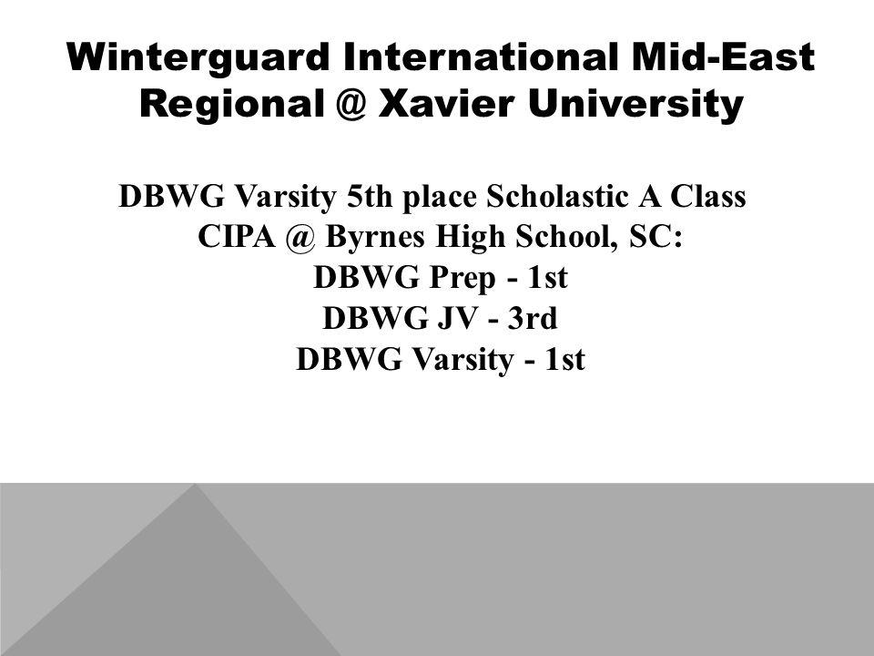 Winterguard International Mid-East Regional @ Xavier University DBWG Varsity 5th place Scholastic A Class CIPA @ Byrnes High School, SC: DBWG Prep - 1st DBWG JV - 3rd DBWG Varsity - 1st