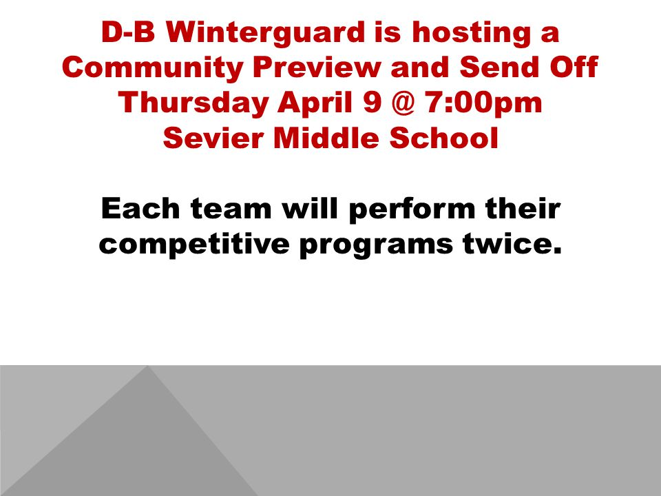 D-B Winterguard is hosting a Community Preview and Send Off Thursday April 9 @ 7:00pm Sevier Middle School Each team will perform their competitive programs twice.