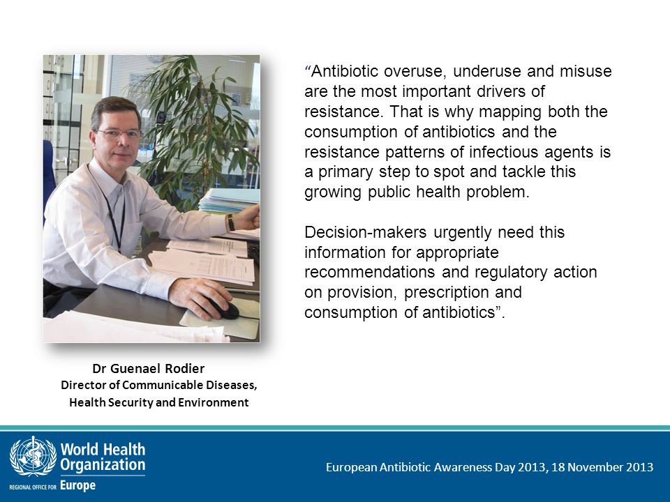 European Antibiotic Awareness Day 2013, 18 November 2013 Antibiotic misuse is the major driver of resistance No national regulation or enforcement on antibiotic usage Antibiotics given to healthy animals as growth promoters or to prevent disease Commercial companies engaged in irresponsible promotion Antibiotics sold over the counter Antibiotics prescribed inappropriately, including to treat viral infections