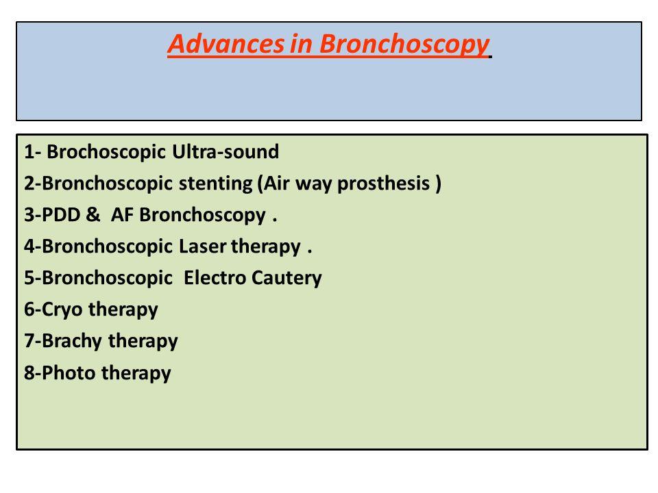 Advances in Bronchoscopy 1- Brochoscopic Ultra-sound 2-Bronchoscopic stenting (Air way prosthesis ) 3-PDD & AF Bronchoscopy. 4-Bronchoscopic Laser the