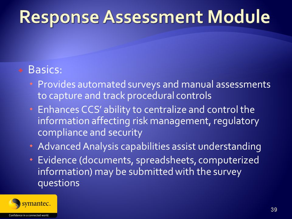  Basics:  Provides automated surveys and manual assessments to capture and track procedural controls  Enhances CCS' ability to centralize and control the information affecting risk management, regulatory compliance and security  Advanced Analysis capabilities assist understanding  Evidence (documents, spreadsheets, computerized information) may be submitted with the survey questions 39