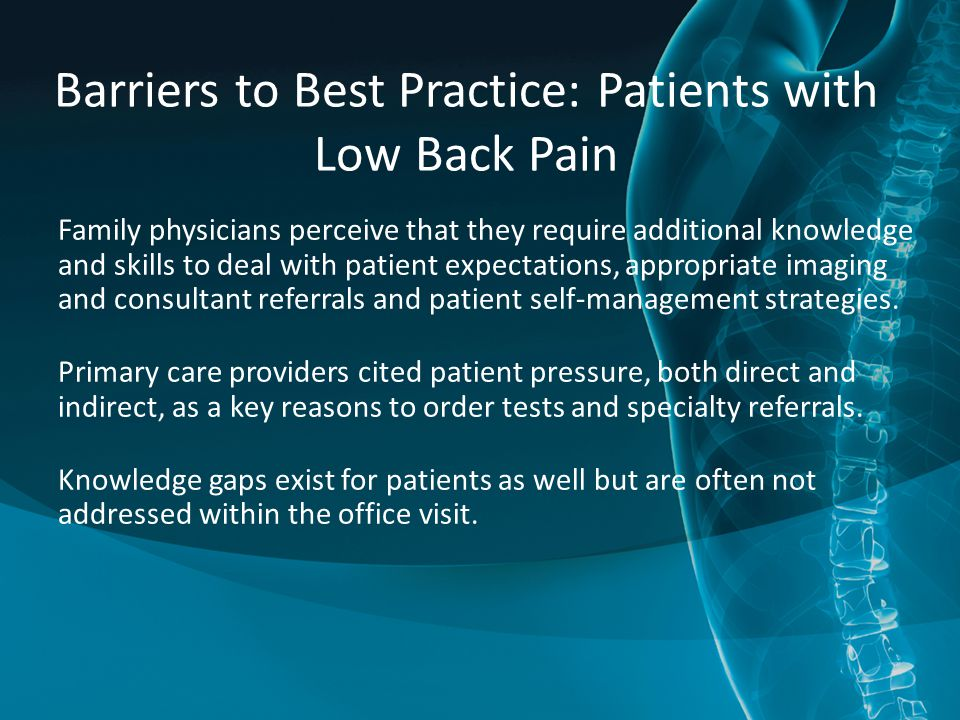 Barriers to Best Practice: Patients with Low Back Pain Family physicians perceive that they require additional knowledge and skills to deal with patient expectations, appropriate imaging and consultant referrals and patient self-management strategies.