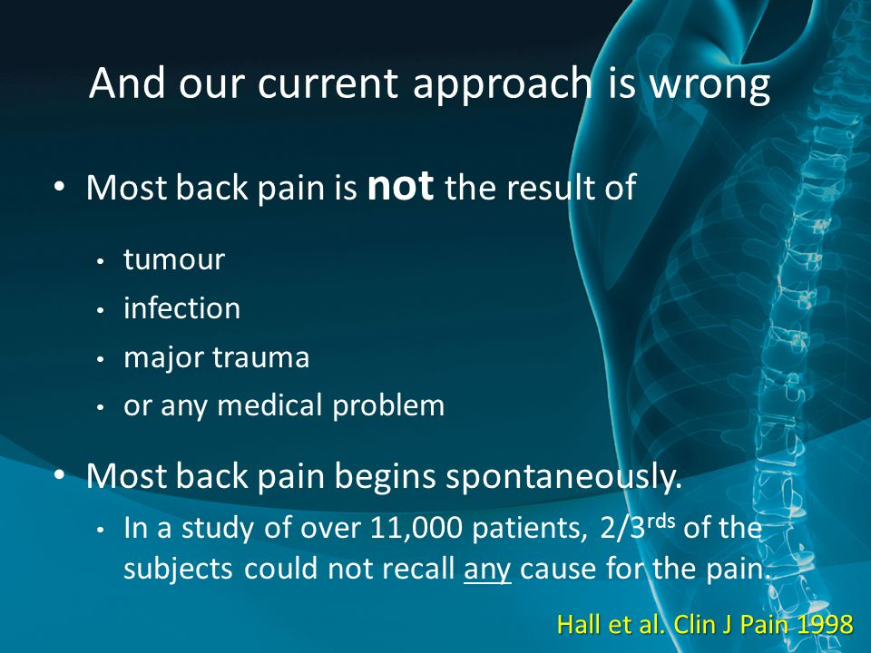 And our current approach is wrong Most back pain is not the result of tumour infection major trauma or any medical problem Most back pain begins spontaneously.