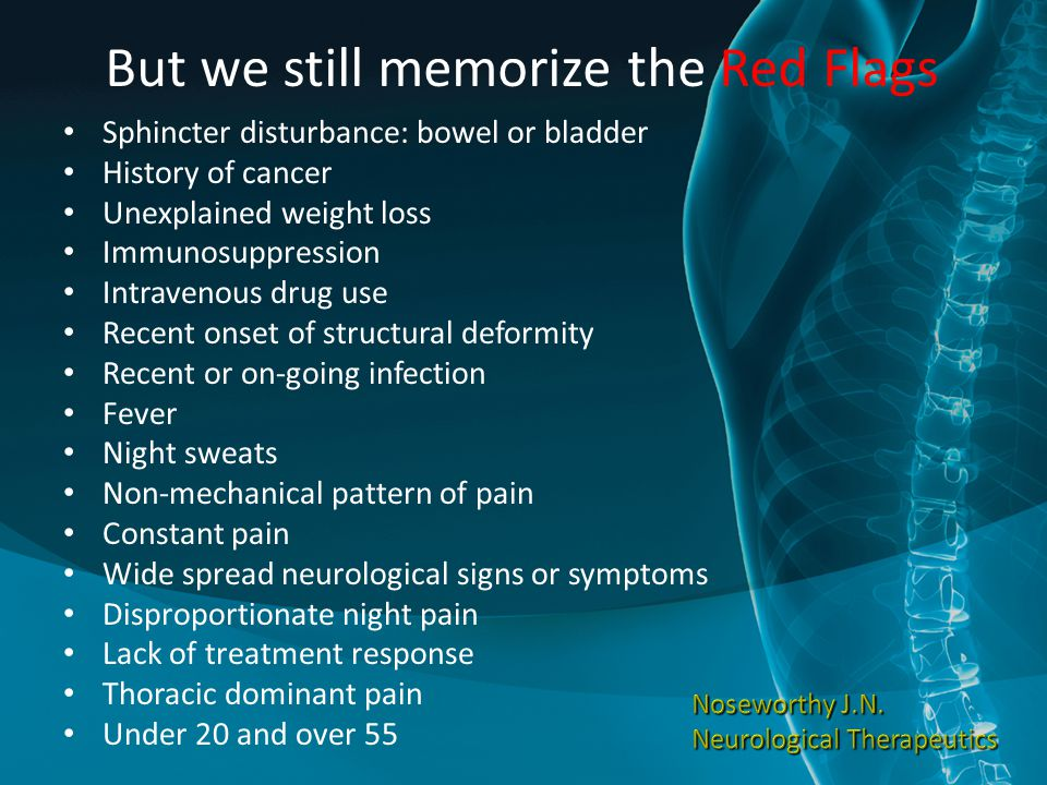 But we still memorize the Red Flags Sphincter disturbance: bowel or bladder History of cancer Unexplained weight loss Immunosuppression Intravenous drug use Recent onset of structural deformity Recent or on-going infection Fever Night sweats Non-mechanical pattern of pain Constant pain Wide spread neurological signs or symptoms Disproportionate night pain Lack of treatment response Thoracic dominant pain Under 20 and over 55