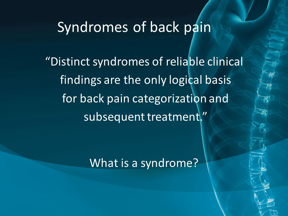 Syndromes of back pain Distinct syndromes of reliable clinical findings are the only logical basis for back pain categorization and subsequent treatment. What is a syndrome?