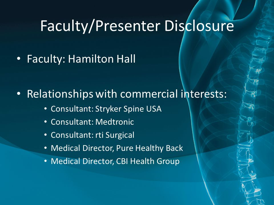Faculty/Presenter Disclosure Faculty: Hamilton Hall Relationships with commercial interests: Consultant: Stryker Spine USA Consultant: Medtronic Consultant: rti Surgical Medical Director, Pure Healthy Back Medical Director, CBI Health Group