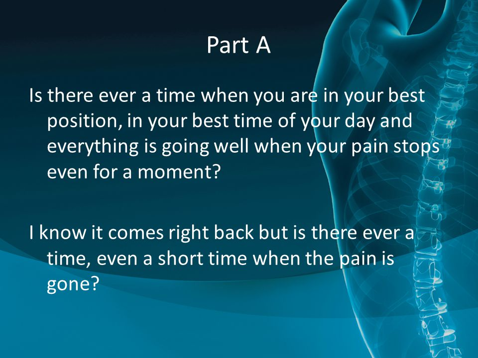 Part A Is there ever a time when you are in your best position, in your best time of your day and everything is going well when your pain stops even for a moment.