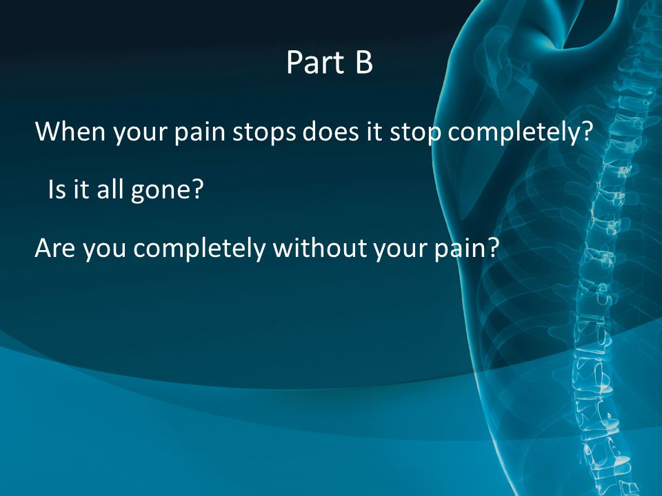 Part B When your pain stops does it stop completely.