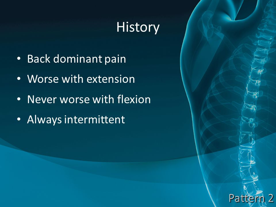 History Back dominant pain Worse with extension Never worse with flexion Always intermittent