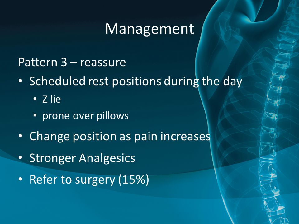 Management Pattern 3 – reassure Scheduled rest positions during the day Z lie prone over pillows Change position as pain increases Stronger Analgesics Refer to surgery (15%)