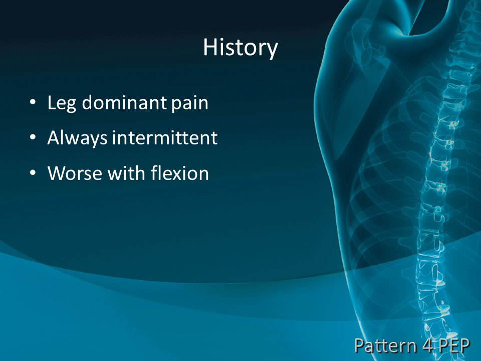 History Leg dominant pain Always intermittent Worse with flexion