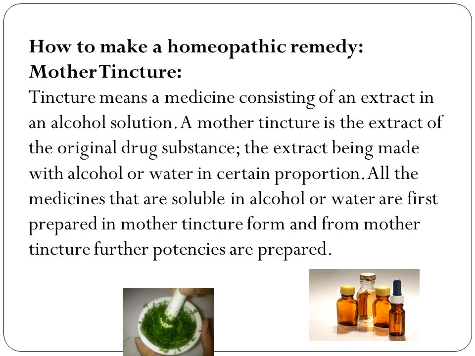 How to make a homeopathic remedy: Mother Tincture: Tincture means a medicine consisting of an extract in an alcohol solution.