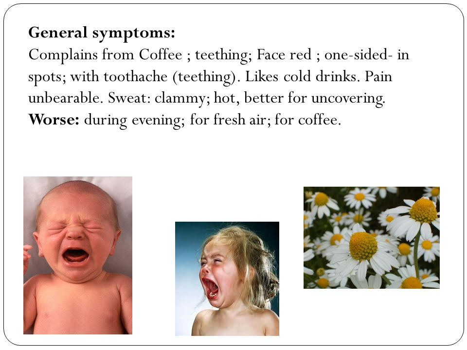 General symptoms: Complains from Coffee ; teething; Face red ; one-sided- in spots; with toothache (teething).