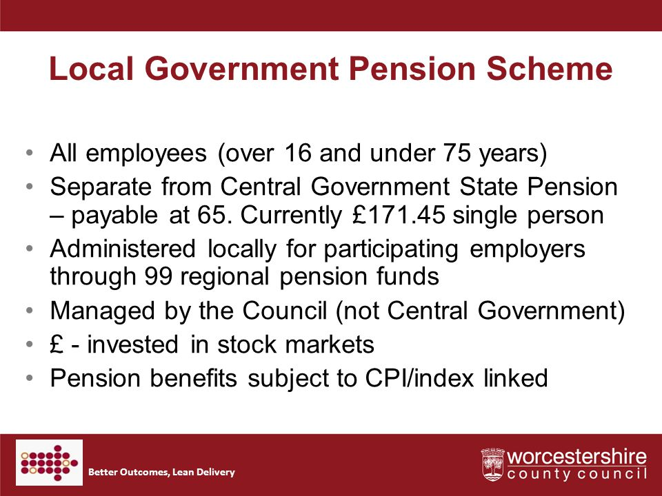 Better Outcomes, Lean Delivery Local Government Pension Scheme All employees (over 16 and under 75 years) Separate from Central Government State Pension – payable at 65.