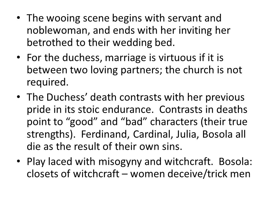 The wooing scene begins with servant and noblewoman, and ends with her inviting her betrothed to their wedding bed. For the duchess, marriage is virtu