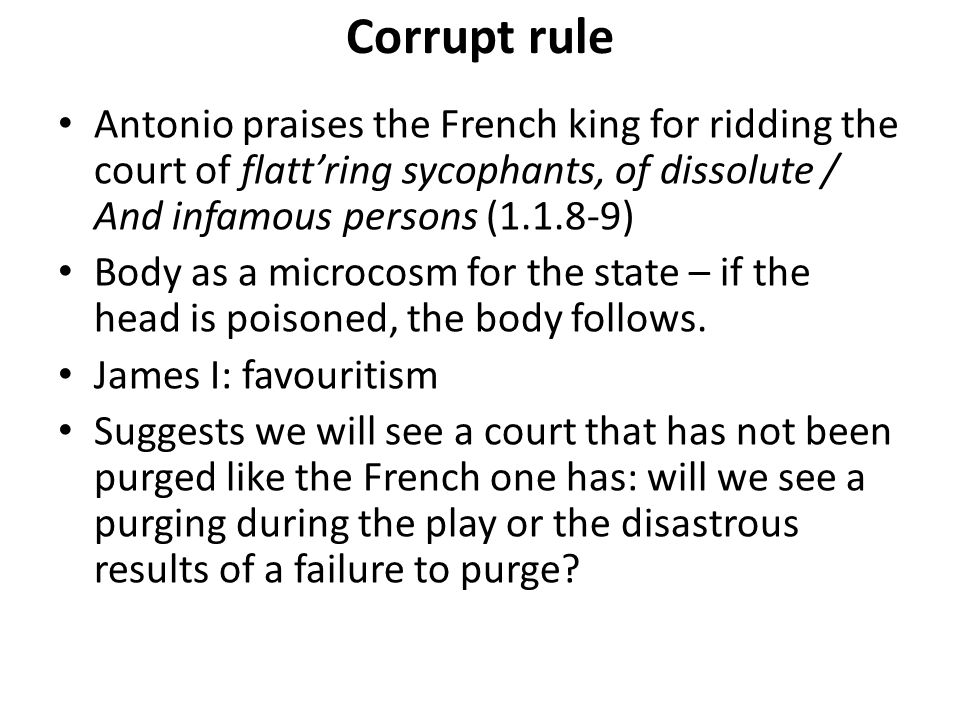 Corrupt rule Antonio praises the French king for ridding the court of flatt'ring sycophants, of dissolute / And infamous persons (1.1.8-9) Body as a m