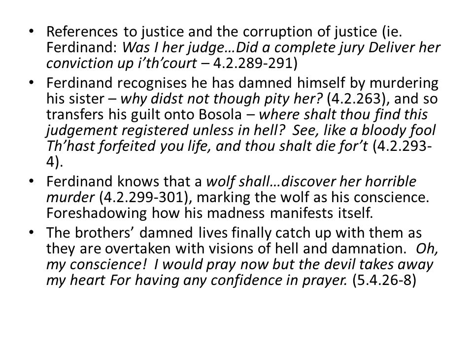 References to justice and the corruption of justice (ie. Ferdinand: Was I her judge…Did a complete jury Deliver her conviction up i'th'court – 4.2.289