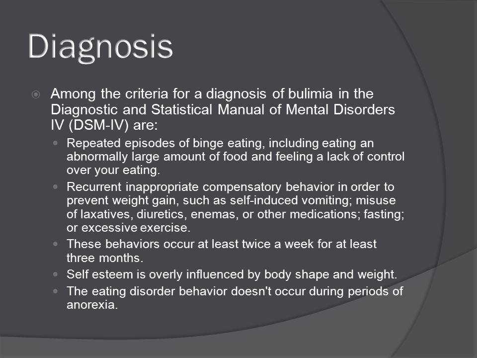  Among the criteria for a diagnosis of bulimia in the Diagnostic and Statistical Manual of Mental Disorders IV (DSM-IV) are: Repeated episodes of binge eating, including eating an abnormally large amount of food and feeling a lack of control over your eating.