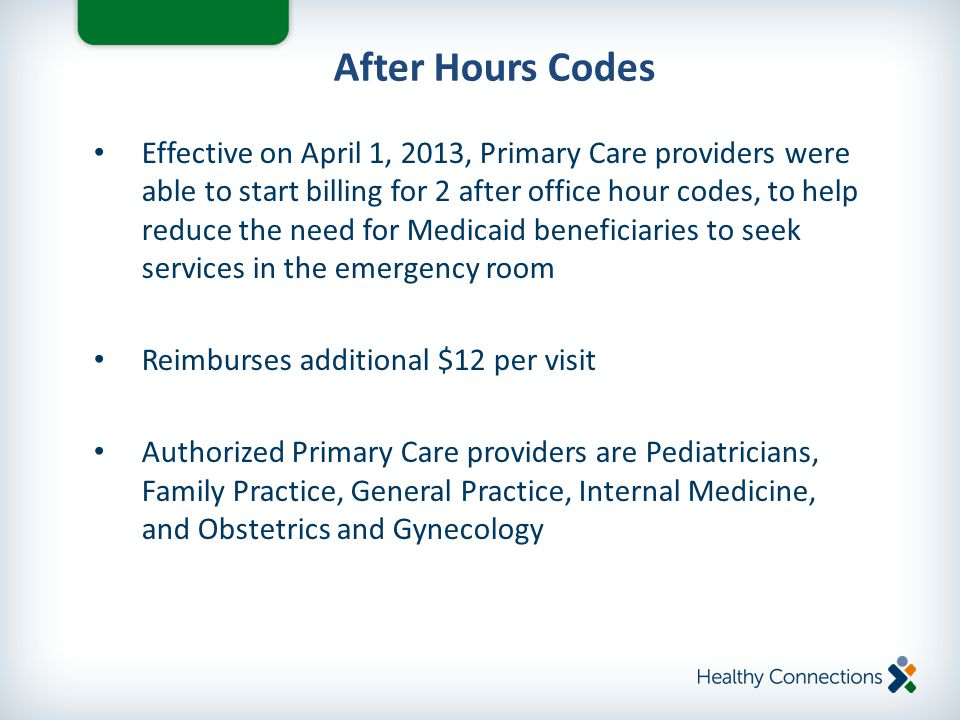 Effective on April 1, 2013, Primary Care providers were able to start billing for 2 after office hour codes, to help reduce the need for Medicaid beneficiaries to seek services in the emergency room Reimburses additional $12 per visit Authorized Primary Care providers are Pediatricians, Family Practice, General Practice, Internal Medicine, and Obstetrics and Gynecology After Hours Codes