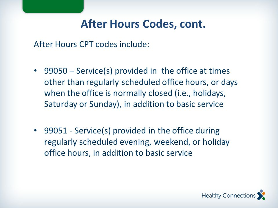 After Hours CPT codes include: 99050 – Service(s) provided in the office at times other than regularly scheduled office hours, or days when the office is normally closed (i.e., holidays, Saturday or Sunday), in addition to basic service 99051 - Service(s) provided in the office during regularly scheduled evening, weekend, or holiday office hours, in addition to basic service After Hours Codes, cont.