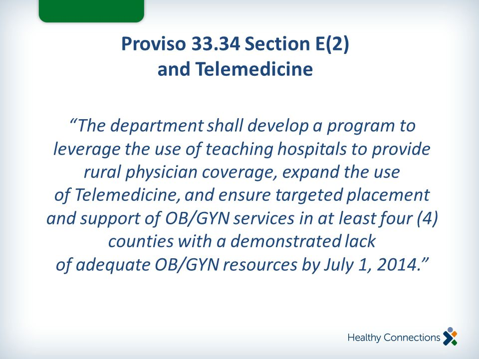 Proviso 33.34 Section E(2) and Telemedicine The department shall develop a program to leverage the use of teaching hospitals to provide rural physician coverage, expand the use of Telemedicine, and ensure targeted placement and support of OB/GYN services in at least four (4) counties with a demonstrated lack of adequate OB/GYN resources by July 1, 2014.